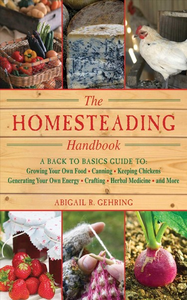 The Homesteading Handbook: Back to Basics Guide to Growing Your Own Food, Canning, Keeping Chickens, Generating Your Own Energy, Crafting, Herbal Medicine, and More - Abigail R. Gehring