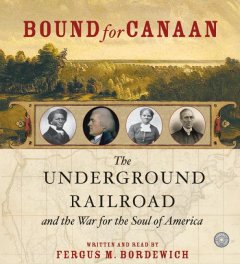 Bound for Canaan: The underground railroad and the war for the soul of America - Fergus Bordewich
