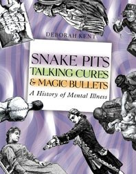 Snake Pits, Talking Cures, & Magic Bullets: A History of Mental Illness - Deborah Kent