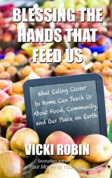 Blessing the Hands that Feed Us: What eating closer to home can teach us about food, community, and our place on earth by Vicki Robin - Large Print