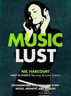 Music Lust: Recommended Listening for Every Mood, Moment, and Reason - Nic Harcourt