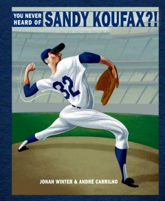 You Never Heard of Sandy Koufax?! - Jonah Winter; André Carrilho (Illustrator)