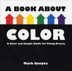 A Book About Color: A Clear and Simple Guide for Young Artists - Mark Gonyea