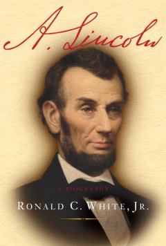 A. Lincoln: A Biography - Ronald C. White, Jr