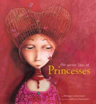The Secret Lives of Princesses - Philippe Lechermeier