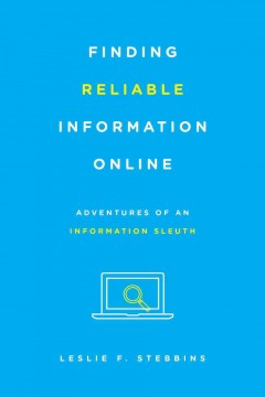 Finding Reliable Information Online : Adventures of an Information Sleuth  - Leslie F Stebbins