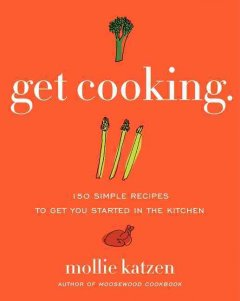 Get cooking : 150 simple recipes to get you started in the kitchen - Mollie Katzen