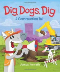 Dig, dogs, dig : a construction tail - James Horvath