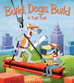 Build, dogs, build : a tall tail - James (Cartoonist) Horvath