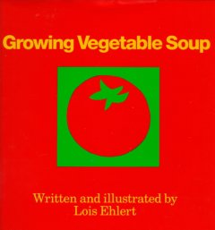 Growing vegetable soup / written and illustrated by Lois Ehlert - Lois Ehlert