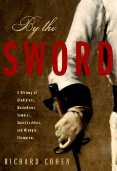By the sword : a history of gladiators, musketeers, samurai, swashbucklers, and Olympic champions - Richard Cohen
