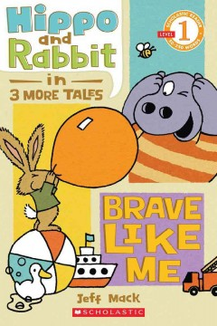 Hippo and Rabbit in three short tales : brave like me - Jeff Mack
