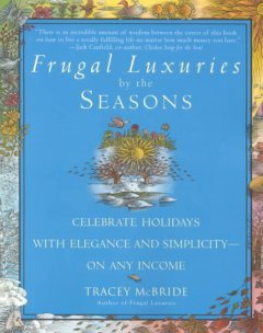 Frugal luxuries by the seasons : celebrate the holidays with elegance and simplicity on any income - Tracey McBride