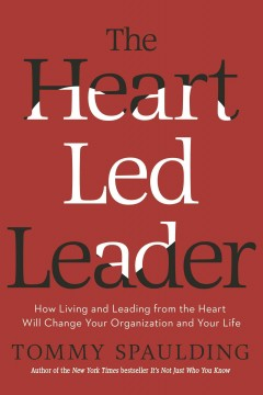 The heart-led leader : how living and leading from the heart will change your organization and your life - Tommy Spaulding