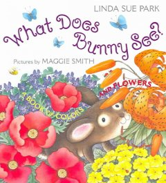 What does Bunny see? : a book of colors and flowers - Linda Sue Park