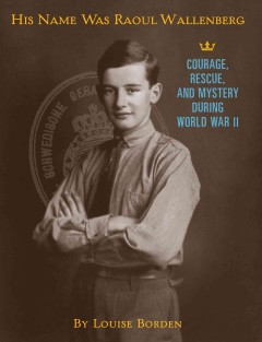 His name was Raoul Wallenberg : courage, rescue, and mystery during World War II  - Louise Borden