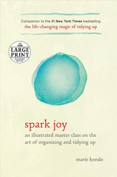 Spark joy : an illustrated master class on the art of organizing and tidying up - Marie Kondo
