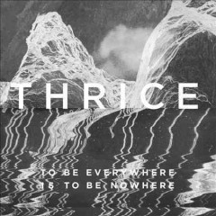 To be everywhere is to be nowhere - composer Thrice (Musical group)