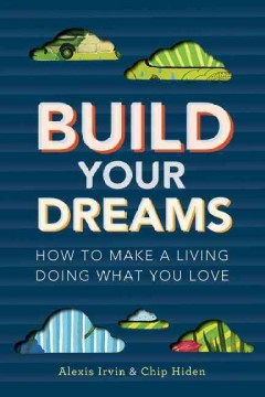 Build your dreams : how to make a living doing what you love / Alexis Irvin & Chip Hiden - Alexis Irvin
