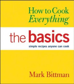 How to cook everything : the basics : simple recipes anyone can cook - Mark Bittman