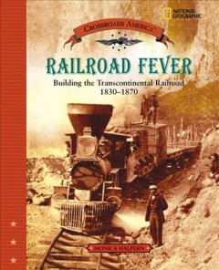 Railroad fever : building the Transcontinental Railroad, 1830-1870 - Monica Halpern