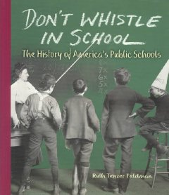 Don't whistle in school: The history of America's public schools - Ruth Tenzer Feldman