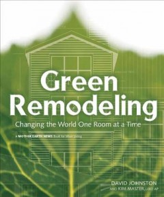 Green remodeling : changing the world one room at a time - David Johnston