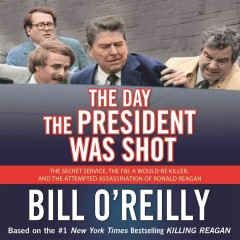 The day the president was shot : the secret service, the FBI, a would-be killer, and the attempted assassination of Ronald Reagan - Bill O'Reilly