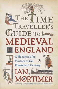 The time traveler's guide to medieval England : a handbook for visitors to the fourteenth  - Ian Mortimer
