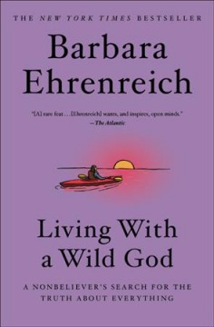 Living with a wild god : a nonbeliever's search for the truth about everything - Barbara Ehrenreich