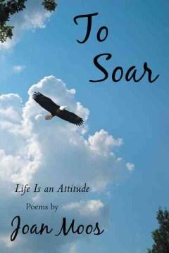 To soar : life is an attitude - Joan Moos