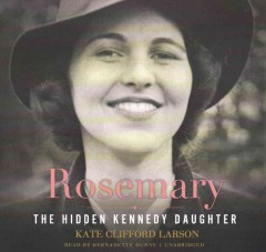 Rosemary : the hidden Kennedy daughter - Kate Clifford Larson