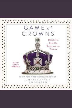Game of crowns : Elizabeth, Camilla, Kate, and the throne - Christopher P Andersen