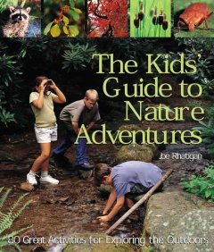 The kids' guide to nature adventures : 80 great activities for exploring the outdoors - Joe Rhatigan