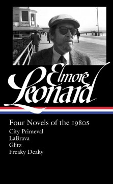Four novels of the 1980s : City primeval ; LaBrava ; Glitz ; Freaky deaky - Elmore Leonard