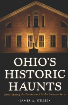Ohio's historic haunts : investigating the paranormal in the Buckeye State - James A Willis