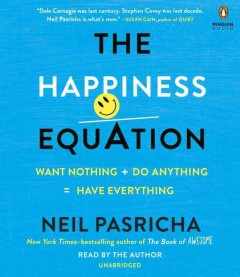 The happiness equation : want nothing + do anything = have everything - Neil Pasricha