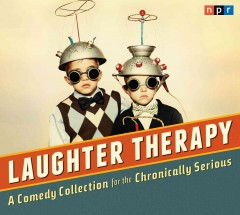 NPR laughter therapy : a comedy collection for the chronically serious.
