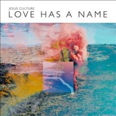 Love has a name -  Jesus Culture (Musical group)