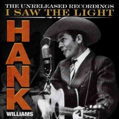 I saw the light : the unreleased recordings - Hank Williams