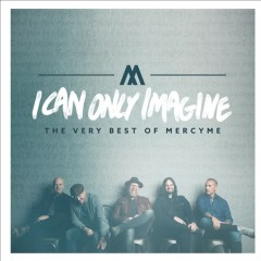 I can only imagine : the very best of MercyMe - composer MercyMe (Musical group)