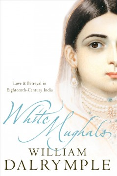 White Mughals : love and betrayal in the eighteenth-century India - William Dalrymple