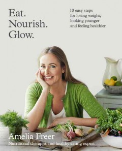 Eat Nourish Glow : 10 Easy Steps for Losing Weight, Looking Younger and Feeling Healthier - Amelia Freer