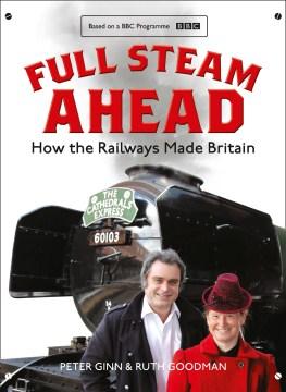 Full steam ahead : how the railways made Britain - Peter (Archaeologist) Ginn
