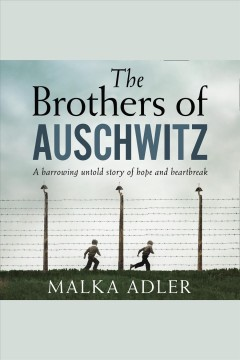 The Brothers of Auschwitz : a harrowing untold story of hope and heartbreak - Malka Adler