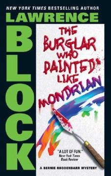 The burglar who painted like Mondrian : a Bernie Rhodenbarr mystery - Lawrence Block