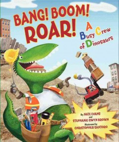 Bang! Boom! Roar! : a busy crew of dinosaurs - Nate Evans