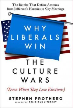 Why Liberals Win the Culture Wars (Even When They Lose Elections) : The Battles That Define America from Jefferson's Heresies to Gay Marriage - Stephen Prothero