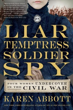 Liar, temptress, soldier, spy : Four Women Undercover in the Civil War. Karen Abbott. - Karen Abbott