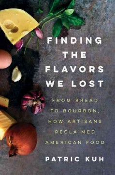 Finding the flavors we lost : from bread to bourbon, how artisans reclaimed American food - Patric Kuh